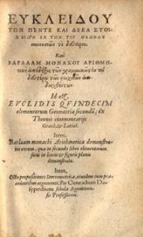 Ευκλειδου των πεντε και δεκα στοιχειων, εκ των του Θεωνος συνουσιών τό δευτερον. Και Βαρλααμ Μομαχου Αριθμητικη [...]. Id est Evclidis qvuindecim elementorum Geometriae secundu[m] ex Theonis commentariis Graece et Latine. Item, Barlaam monachi Arithmetica demonstratio eorum, quae in secundo libro Elementorum sunt in lineis et figuris planis demonstrata. Item, Octo propositiones Stereometricae