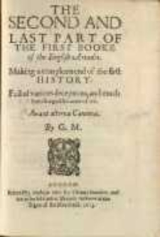 The second and last part of the first booke of the English Arcadia. Making a compleate end of the first history. Full of various deceptions and much interchangeable matter of wit. By G.M.