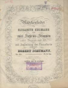 Mädchenlieder von Elisabeth Kulmann. Für zwei Sopran-Stimmen (oder Sopran und Alt) mit Begleitung des Pianoforte. Op. 103