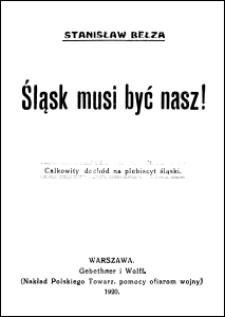 Śląsk musi być nasz! : słowo wstępne przed koncertem urządzonym przez Polskie Towarzystwo Pomocy Ofiarom Wojny w dn. 6 października 1920 w Filharmonji na Plebiscyt Śląski
