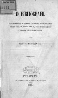 O bibliografii. Przemówienie w Szkole Głównej w Warszawie, miane dnia 22 marca 1865 r., przy rozpoczęciu wykładu tej umiejętności