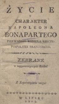 Życie y charakter Napoleona Bonapartego pierwszego konsula Rzeczypospolitey Francuzkiey. Zebrane z naypewnieyszych źródeł
