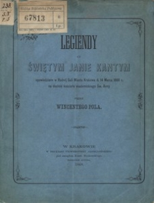 Legiendy o świętym Janie Kantym opowiedziane w Radnej Sali Miasta Krakowa d. 14 Marca 1868 r. na dochód kościoła akademickiego Św. Anny