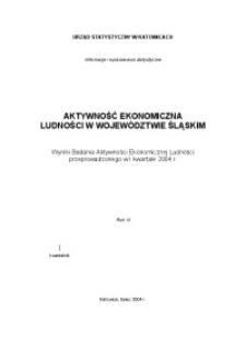 Aktywność ekonomiczna ludności w województwie śląskim. Wyniki Badania Aktywności Ekonomicznej Ludności przeprowadzonego w 1 kwartale 2004 r. R. 11