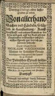Viertzig Dialogi, oder lustige arten zu reden. Von allerhand Sachen vnd Händeln, so täglich in Hausshaltung, Kauffmanschafft [...] in Deutscher vnd Polnischer Sprach gar herrlich zusammen gebracht durch ...] Nicolaum Volckmarum [...].
