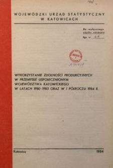 Wykorzystanie zdolności produkcyjnych w przemyśle uspołecznionym województwa katowickiego w latach 1980-1983 oraz w 1 półroczu 1984 r.
