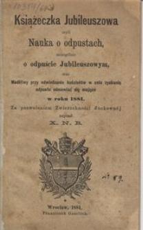 Książeczka jubileuszowa czyli Nauka o odpustach szczególnie o odpuście jubileuszowym oraz modlitwy przy odwiedzaniu kościołów w celu zyskania odpustu odmawiać się mające w roku 1881